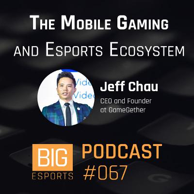 #067 - The Mobile Gaming and Esports Ecosystem with Jeff Chau – CEO and Founder at GameGether