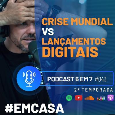 Crise Mundial VS Lançamentos Digitais | Podcast 6 em 7 #43