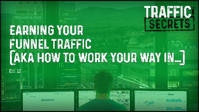 Ep 12 - EARNING Your Funnel Traffic (AKA How To Work Your Way In…)