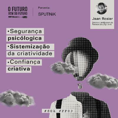 #FFS02E03 - Jean Rosier: segurança psicológica, sistematização da criatividade e confiança criativa
