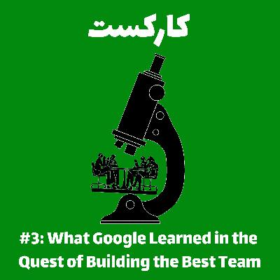 3: What Google Learned in the Quest of Finding the Best Team - ساخت بهترین تیمها به سبک گوگل