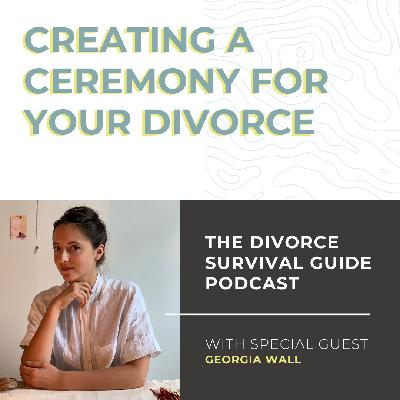 Creating a Ceremony for Your Divorce with Georgia Wall