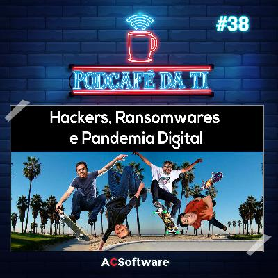 #38 - Hackers, Ransomwares e Pandemia Digital