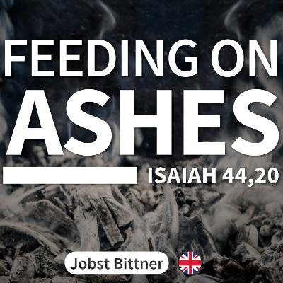 MESSAGE - Feeding on Ashes [Is 44:20]