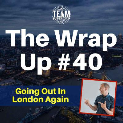 Going Out In London Again - The Wrap Up #40