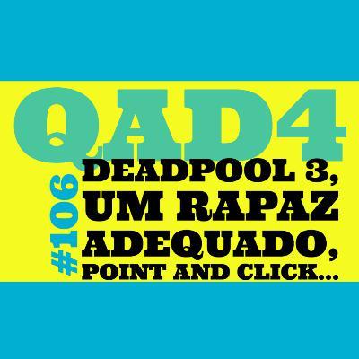 #106 - Deadpool 3, Um Rapaz Adequado, Point and Click...