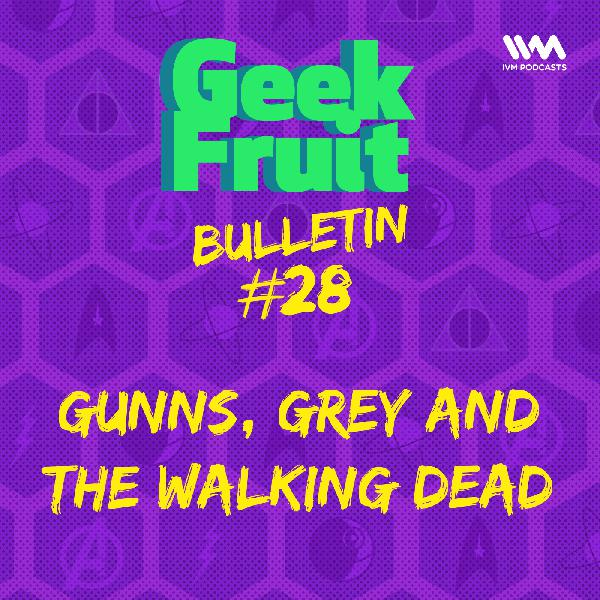 Ep. 173: Bulletin #28: Gunns, Grey and The Walking Dead