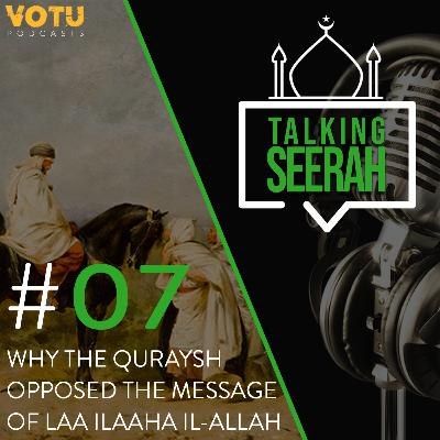 [Talking Seerah Ep 7] Why the Quraish opposed the message of La ilaaha il-Allah