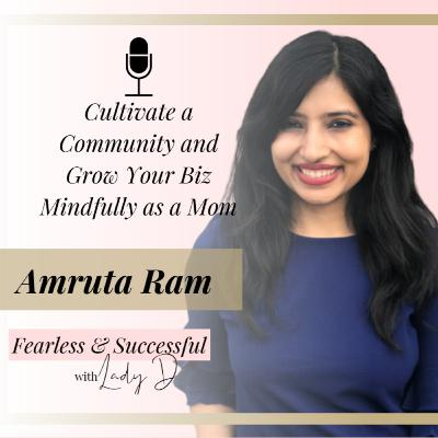 Episode #40: Amruta Ram - Cultivate a community and grow your biz mindfully as a mom