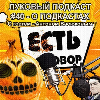 Луковый Подкаст #40 - О Подкастах. Гость - Антон Васюков.