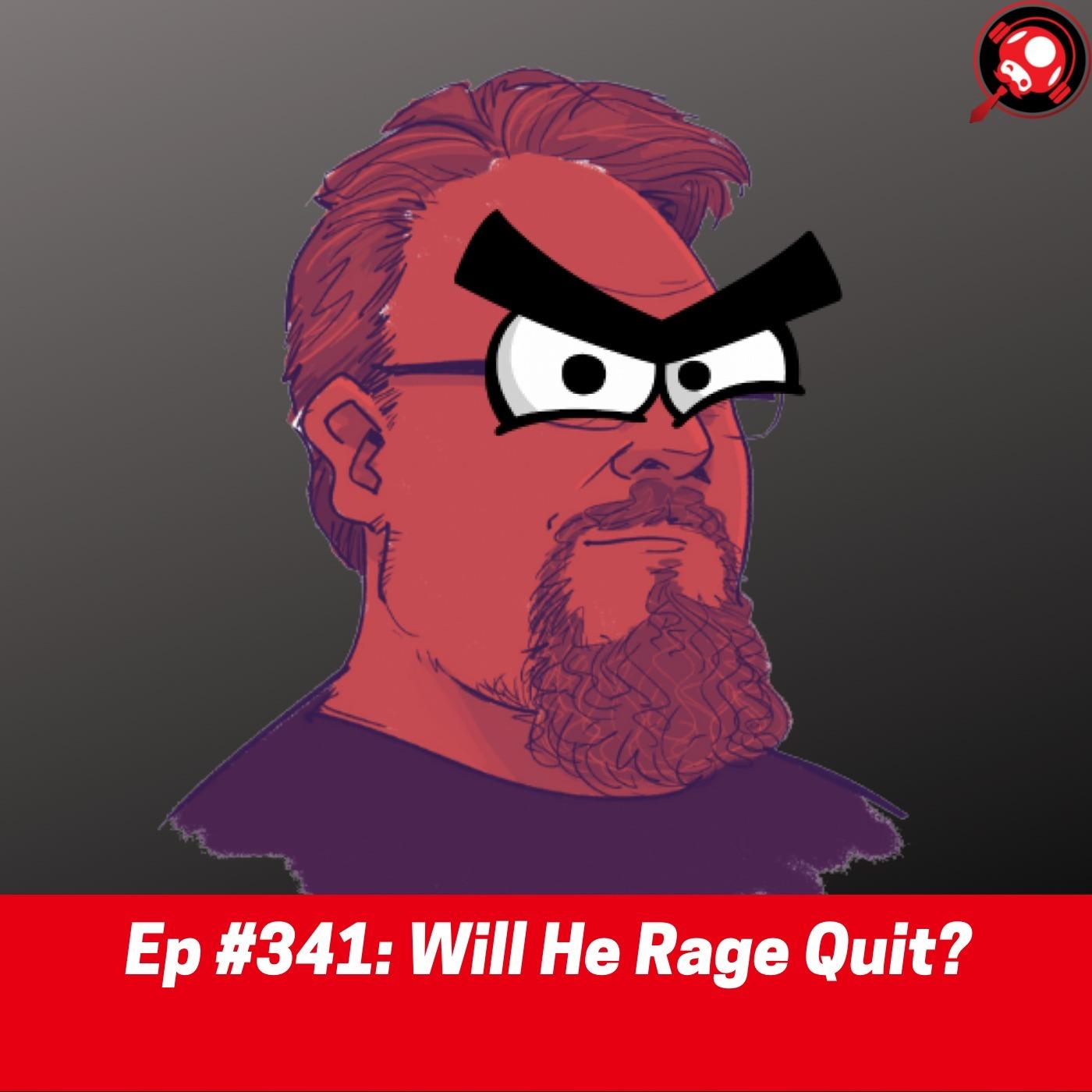 #341: Will He Rage Quit?