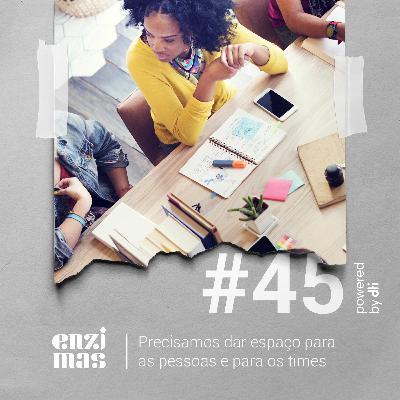 ENZIMAS #45 Precisamos dar espaço para as pessoas e paras os times