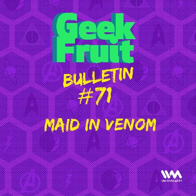 Ep. 259: Bulletin #71: Maid in Venom