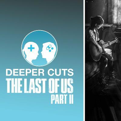 Deeper Cuts : The Last of Us Part II