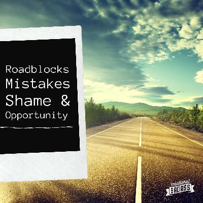 Roadblocks, Mistakes, Shame, Opportunity