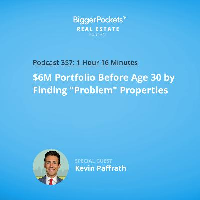 "357: $6M Portfolio Before Age 30 by Finding ""Problem"" Properties with ""Meet Kevin"" Paffrath"