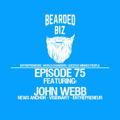 Ep. 75 - John Webb - News Anchor - Visionary - Entrepreneur