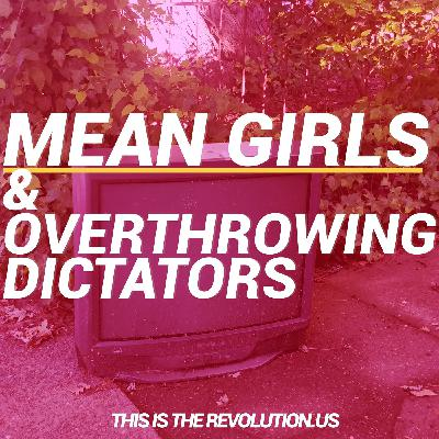 Mean Girls and How to Overthrow Dictators