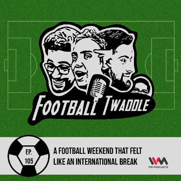 Ep. 105: A football weekend that felt like an International break