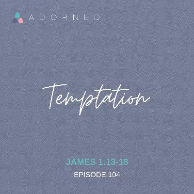 Ep. 104 - Temptation - James 1:13-18