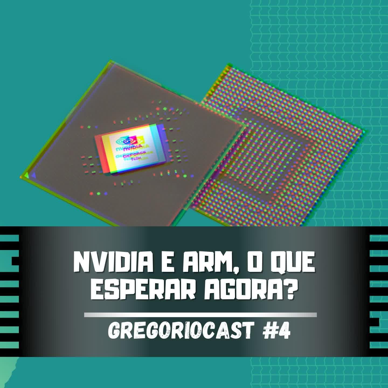 GregorioCast #4 - NVIDIA e ARM, o que esperar agora?