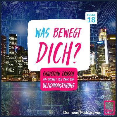Was bewegt DICH? Insider Gespräche mit Christian Trösch - IOT und Ultramarathons