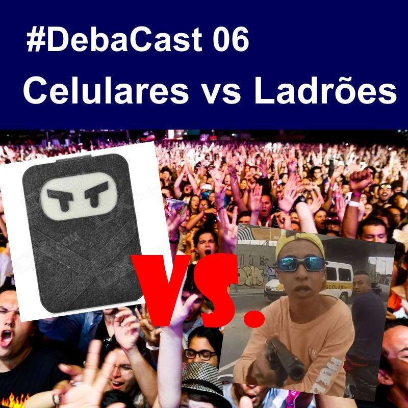 #DebaCast 06 - Celulares vs Ladrões