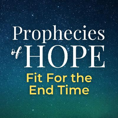 Prophecies of Hope | 21 | Fit For the End Time