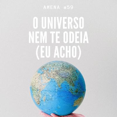 59 - O universo não te odeia (eu acho)