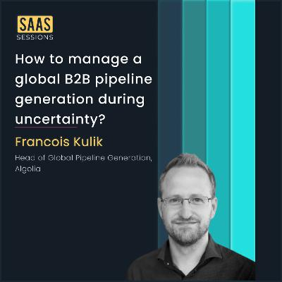 How to manage a global B2B pipeline generation during uncertainty? ft. Francois Kulik, Head of Global Pipeline Generation at Algolia