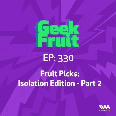 Ep. 330: Fruit Picks: Isolation Edition - Part 2