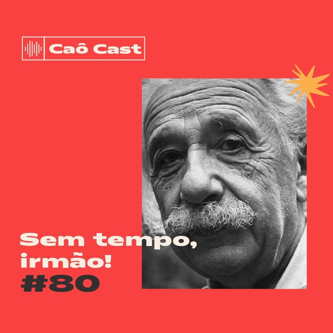 Caô Cast #80 - Sem tempo, irmão!
