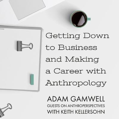Getting Down to Business and Making a Career with Anthropology: Guest Podcast w Adam Gamwell on Anthro Perspectives