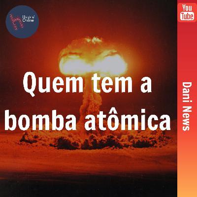 Quem tem a bomba atômica? (Dani News)