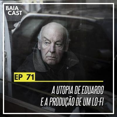 71 - A utopia de Eduardo e a produção de um lo-fi