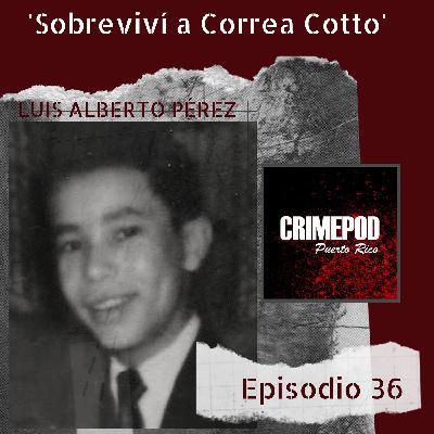 """""""Sobreviví a Correa Cotto"""" Relato de Luis Alberto Pérez"""