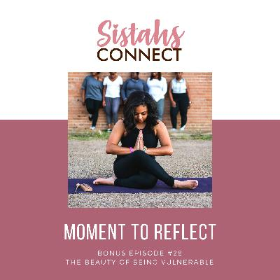 Episode #28: Sistahs Connect Moment To Reflect - The Beauty of Being Vulnerable