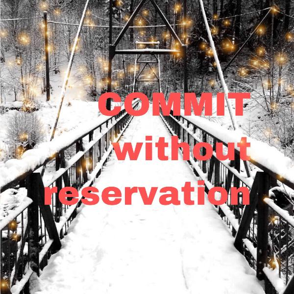 Commit Without Reservation: Face the moment and learn to go big