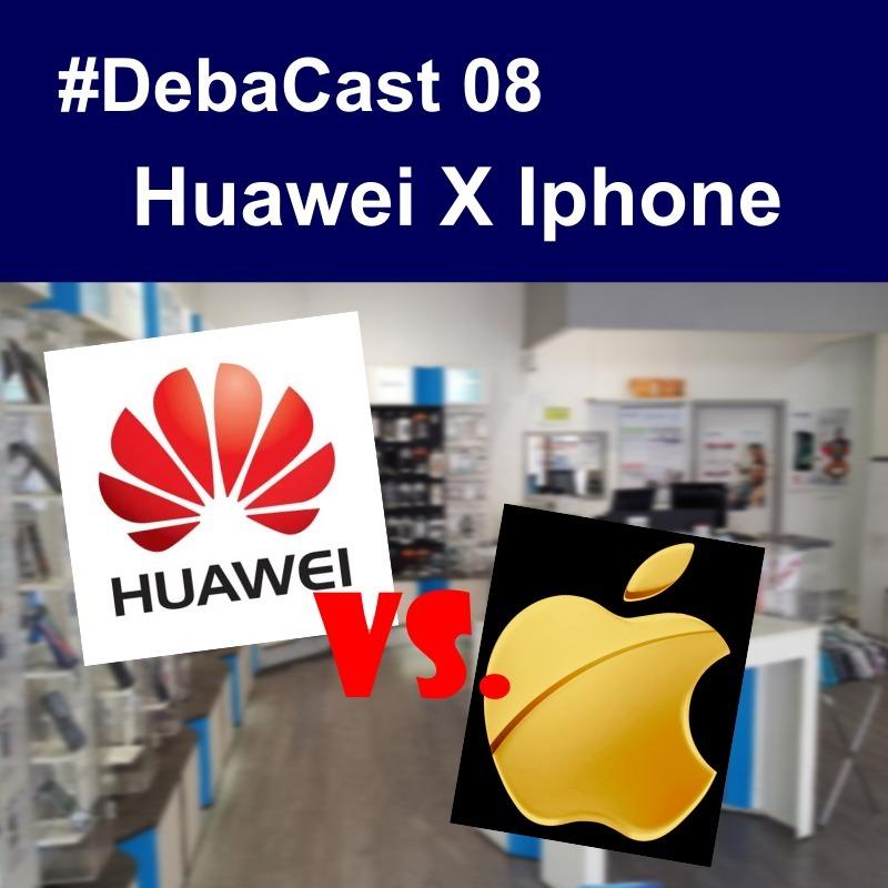 #Debacast 08 - Huawei x Iphone
