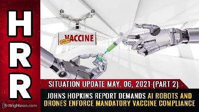 Situation Update, May 6th, part 2 - Johns Hopkins report demands AI robots and drones enforce mandatory vaccine compliance