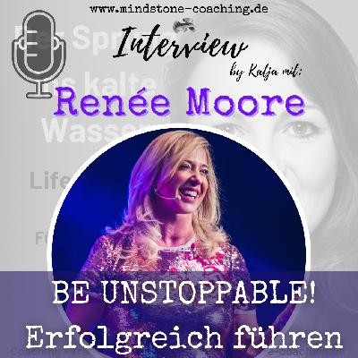 BE UNSTOPPABLE! -  Renée Moore im Interview zu Erfolgreich Führen