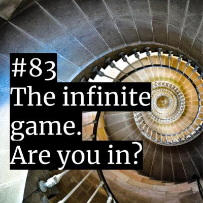 #83: The infinite game. Are you in?