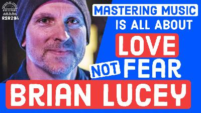 RSR294 - Brian Lucey - Mastering Music Is All About Love Not Fear