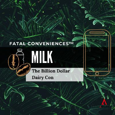 #33 Fatal Conveniences™: Milk: The Billion Dollar Dairy Con