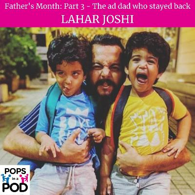 EP 81 - The Ad dad who stayed back - Lahar Joshi