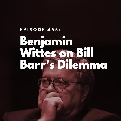 Benjamin Wittes on Bill Barr's Dilemma