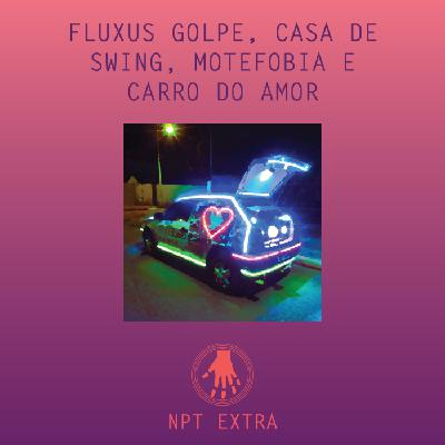 [podcast] NPT Extra: Fluxus golpe, casa de swing, motefobia e carro do amor