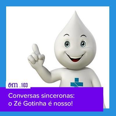 #103 - Conversas sinceronas: o Zé Gotinha é nosso!