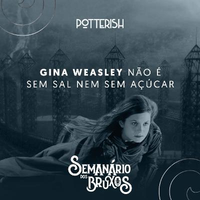 #6: Gina Weasley não é sem sal nem sem açúcar, com Cami Ragghianti