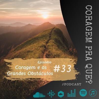 #33 - Coragem e os Grandes Obstáculos